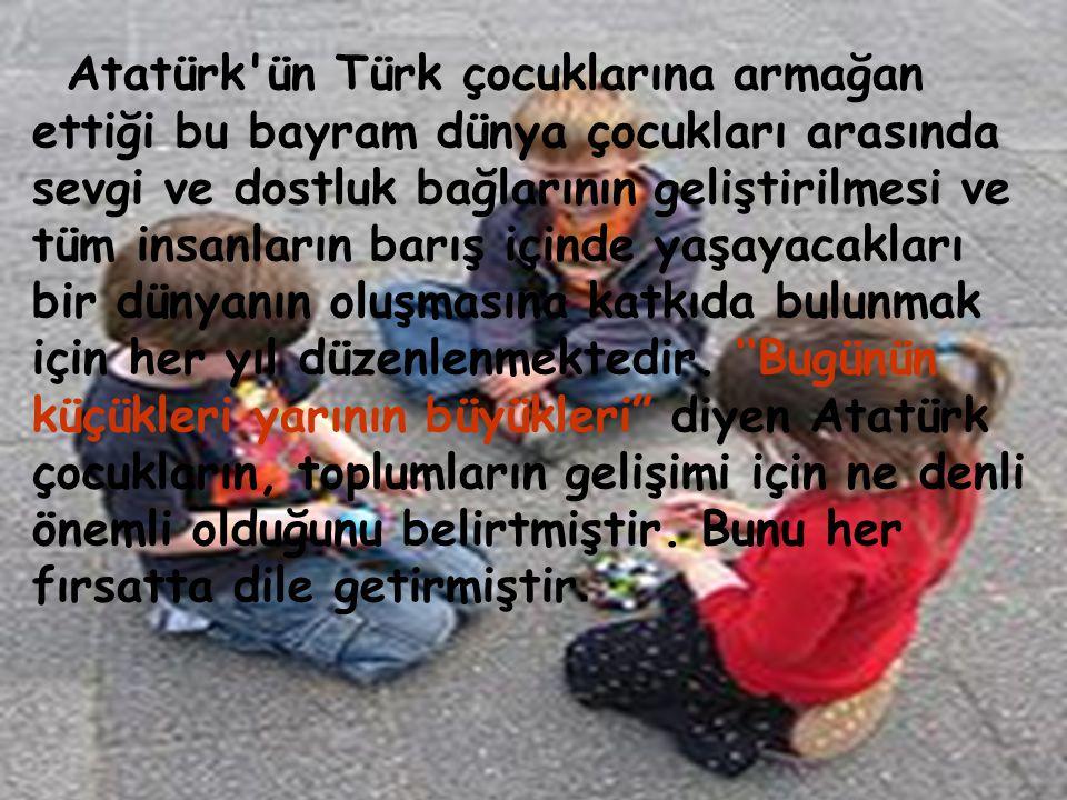 • Atatürk'ün Türk çocuklarına armağan ettiği bu bayram dünya çocukları arasında sevgi ve dostluk bağlarının geliştirilmesi ve tüm insanların barış içi