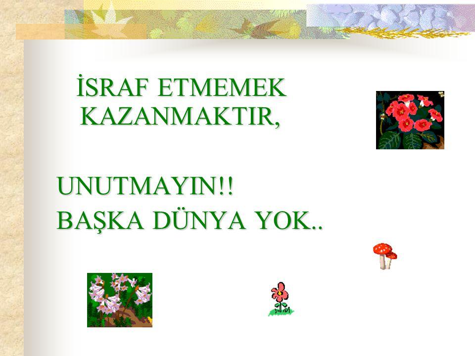 İSRAF ETMEMEK KAZANMAKTIR, UNUTMAYIN!! BAŞKA DÜNYA YOK..