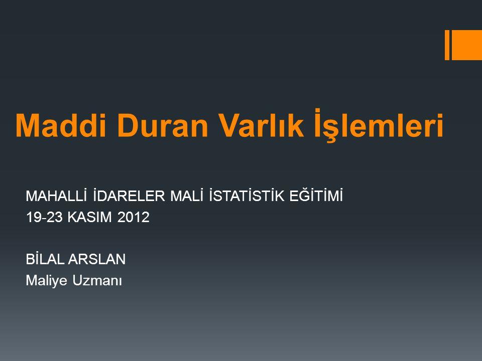 Maddi Duran Varlık İşlemleri MAHALLİ İDARELER MALİ İSTATİSTİK EĞİTİMİ 19-23 KASIM 2012 BİLAL ARSLAN Maliye Uzmanı