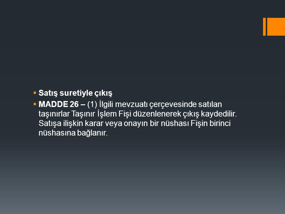  Satış suretiyle çıkış  MADDE 26 – (1) İlgili mevzuatı çerçevesinde satılan taşınırlar Taşınır İşlem Fişi düzenlenerek çıkış kaydedilir. Satışa iliş