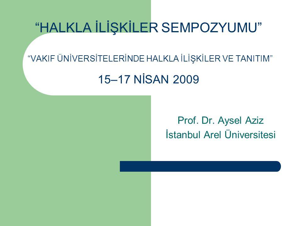 """""""HALKLA İLİŞKİLER SEMPOZYUMU"""" """"VAKIF ÜNİVERSİTELERİNDE HALKLA İLİŞKİLER VE TANITIM"""" 15–17 NİSAN 2009 Prof. Dr. Aysel Aziz İstanbul Arel Üniversitesi"""