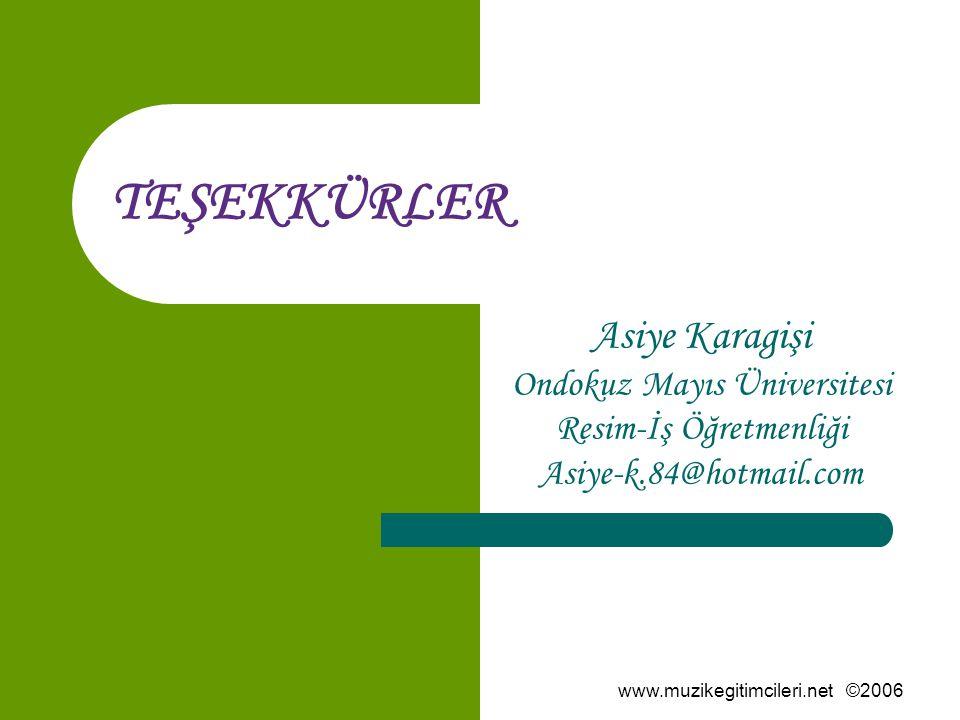 www.muzikegitimcileri.net ©2006 TEŞEKKÜRLER Asiye Karagişi Ondokuz Mayıs Üniversitesi Resim-İş Öğretmenliği Asiye-k.84@hotmail.com
