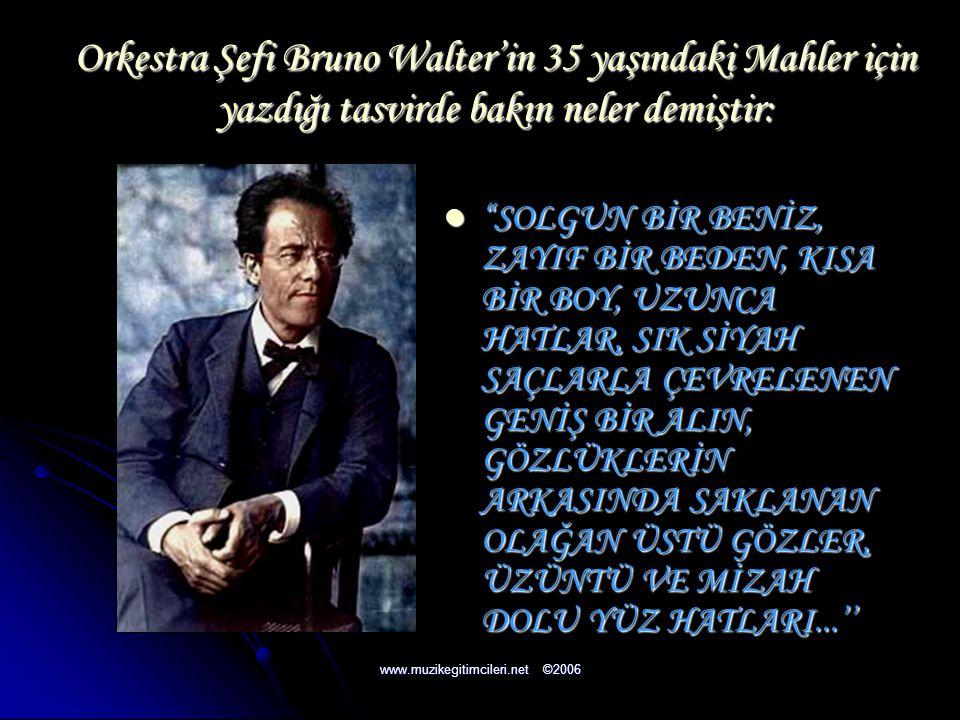 """Orkestra Şefi Bruno Walter'in 35 yaşındaki Mahler için yazdığı tasvirde bakın neler demiştir: """"""""""""""""SOLGUN BİR BENİZ, ZAYIF BİR BEDEN, KISA BİR BOY,"""