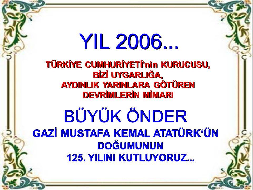 BÜYÜK ÖNDER GAZİ MUSTAFA KEMAL ATATÜRK'ÜN DOĞUMUNUN 125.