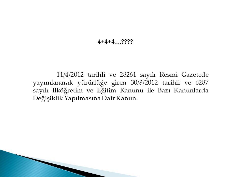 4+4+4…???? 11/4/2012 tarihli ve 28261 sayılı Resmi Gazetede yayımlanarak yürürlüğe giren 30/3/2012 tarihli ve 6287 sayılı İlköğretim ve Eğitim Kanunu