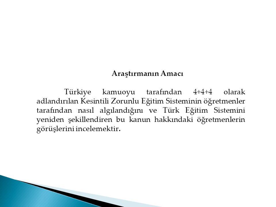 Araştırmanın Amacı Türkiye kamuoyu tarafından 4+4+4 olarak adlandırılan Kesintili Zorunlu Eğitim Sisteminin öğretmenler tarafından nasıl algılandığını ve Türk Eğitim Sistemini yeniden şekillendiren bu kanun hakkındaki öğretmenlerin görüşlerini incelemektir.