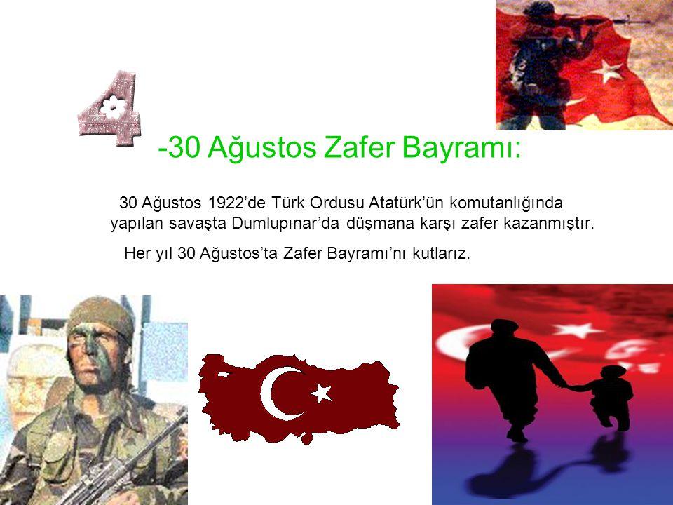 -30 Ağustos Zafer Bayramı: 30 Ağustos 1922'de Türk Ordusu Atatürk'ün komutanlığında yapılan savaşta Dumlupınar'da düşmana karşı zafer kazanmıştır. Her