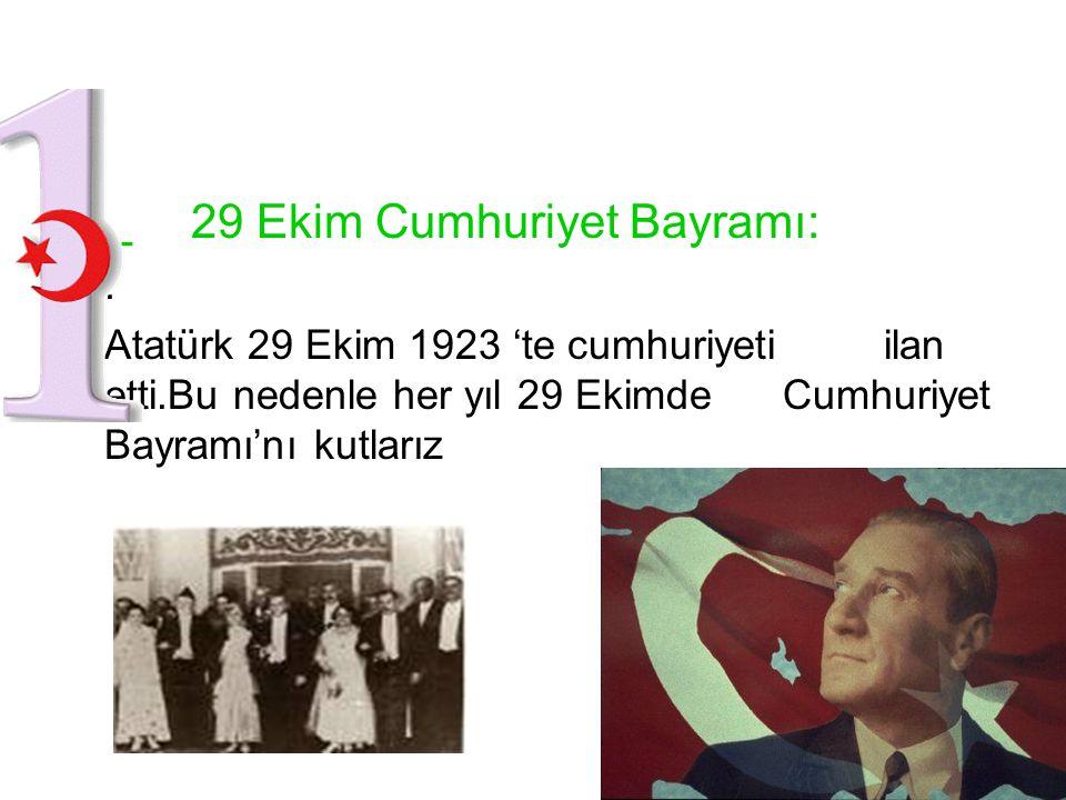 _ 29 Ekim Cumhuriyet Bayramı: •.•. •Atatürk 29 Ekim 1923 'te cumhuriyeti ilan etti.Bu nedenle her yıl 29 Ekimde Cumhuriyet Bayramı'nı kutlarız