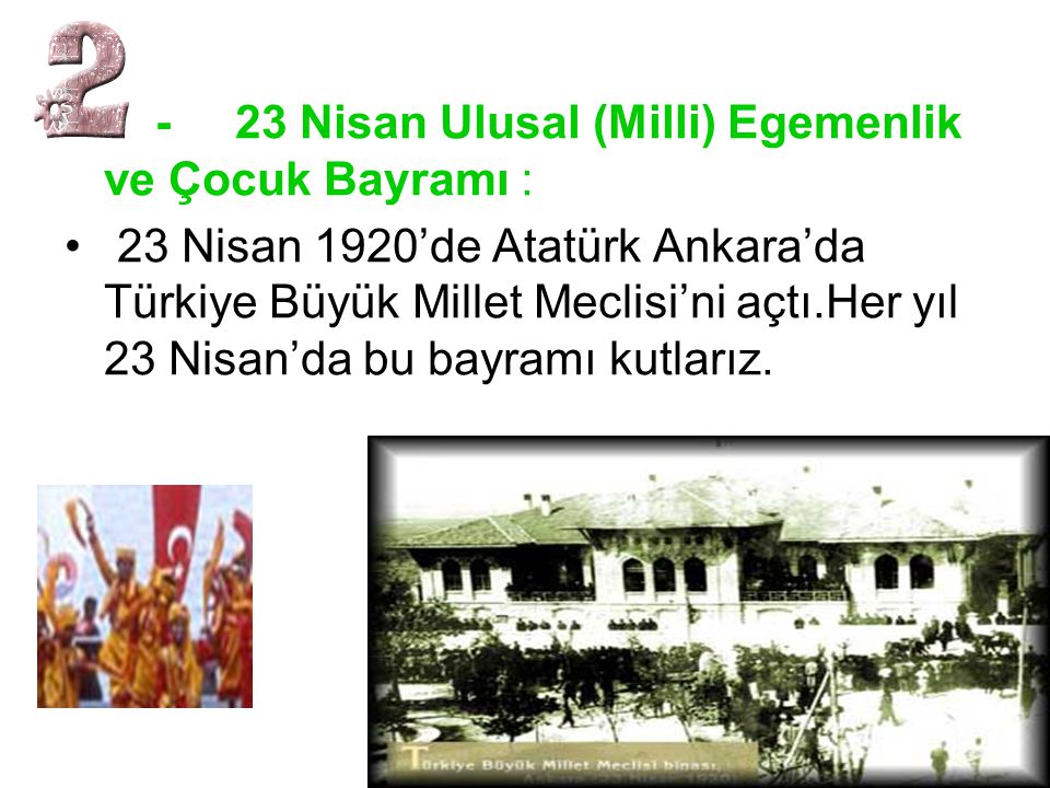 - 23 Nisan Ulusal (Milli) Egemenlik ve Çocuk Bayramı : • 23 Nisan 1920'de Atatürk Ankara'da Türkiye Büyük Millet Meclisi'ni açtı.Her yıl 23 Nisan'da b