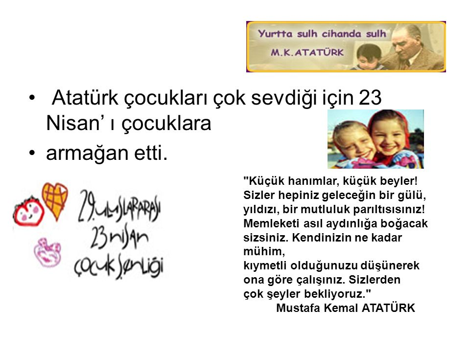 • Atatürk çocukları çok sevdiği için 23 Nisan' ı çocuklara •armağan etti.