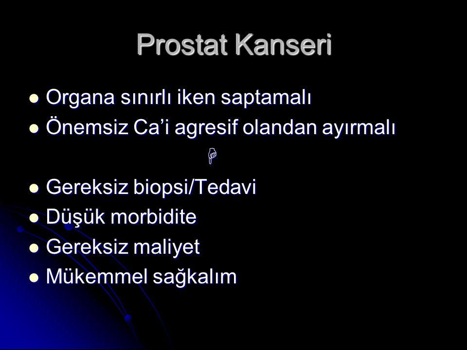 Prostat Kanseri  Organa sınırlı iken saptamalı  Önemsiz Ca'i agresif olandan ayırmalı   Gereksiz biopsi/Tedavi  Düşük morbidite  Gereksiz maliye