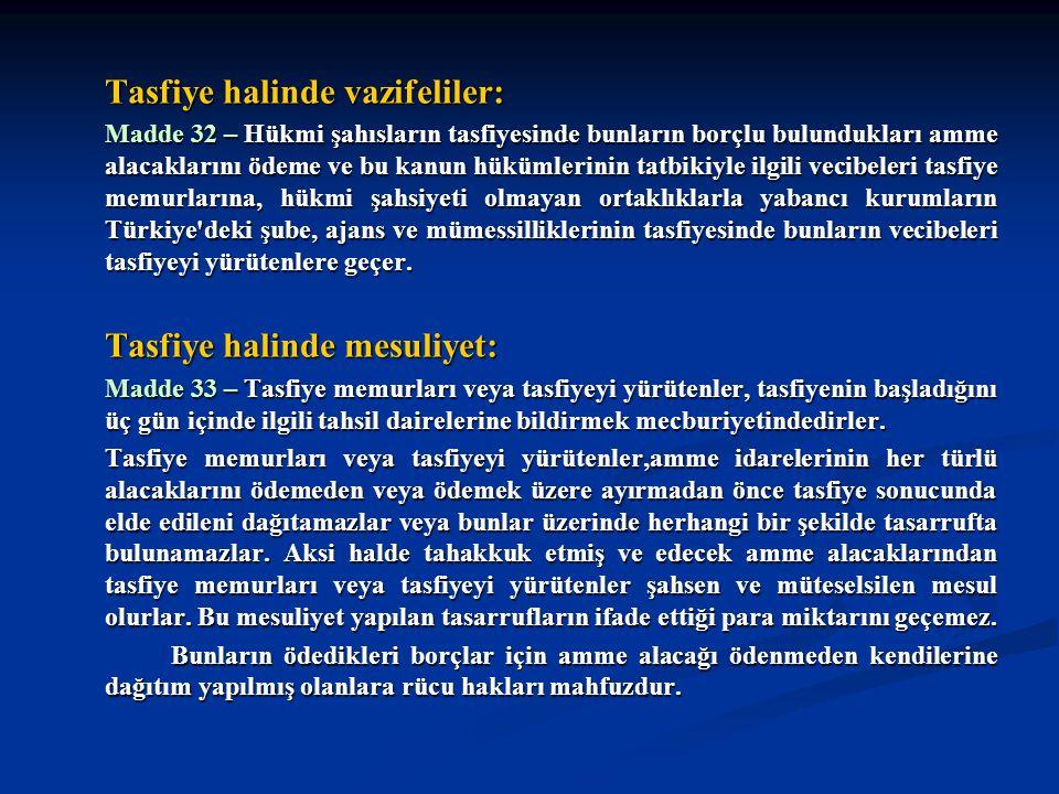 Tasfiye halinde vazifeliler: Madde 32 – Hükmi şahısların tasfiyesinde bunların borçlu bulundukları amme alacaklarını ödeme ve bu kanun hükümlerinin tatbikiyle ilgili vecibeleri tasfiye memurlarına, hükmi şahsiyeti olmayan ortaklıklarla yabancı kurumların Türkiye deki şube, ajans ve mümessilliklerinin tasfiyesinde bunların vecibeleri tasfiyeyi yürütenlere geçer.