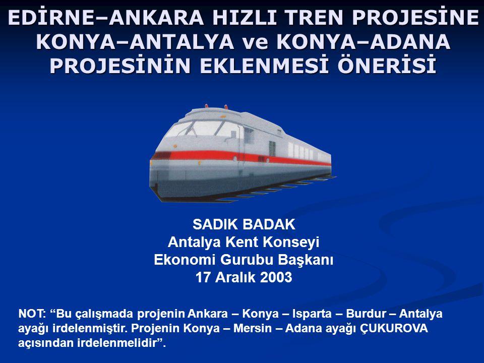 EDİRNE–ANKARA HIZLI TREN PROJESİNE KONYA–ANTALYA ve KONYA–ADANA PROJESİNİN EKLENMESİ ÖNERİSİ SADIK BADAK Antalya Kent Konseyi Ekonomi Gurubu Başkanı 17 Aralık 2003 NOT: Bu çalışmada projenin Ankara – Konya – Isparta – Burdur – Antalya ayağı irdelenmiştir.