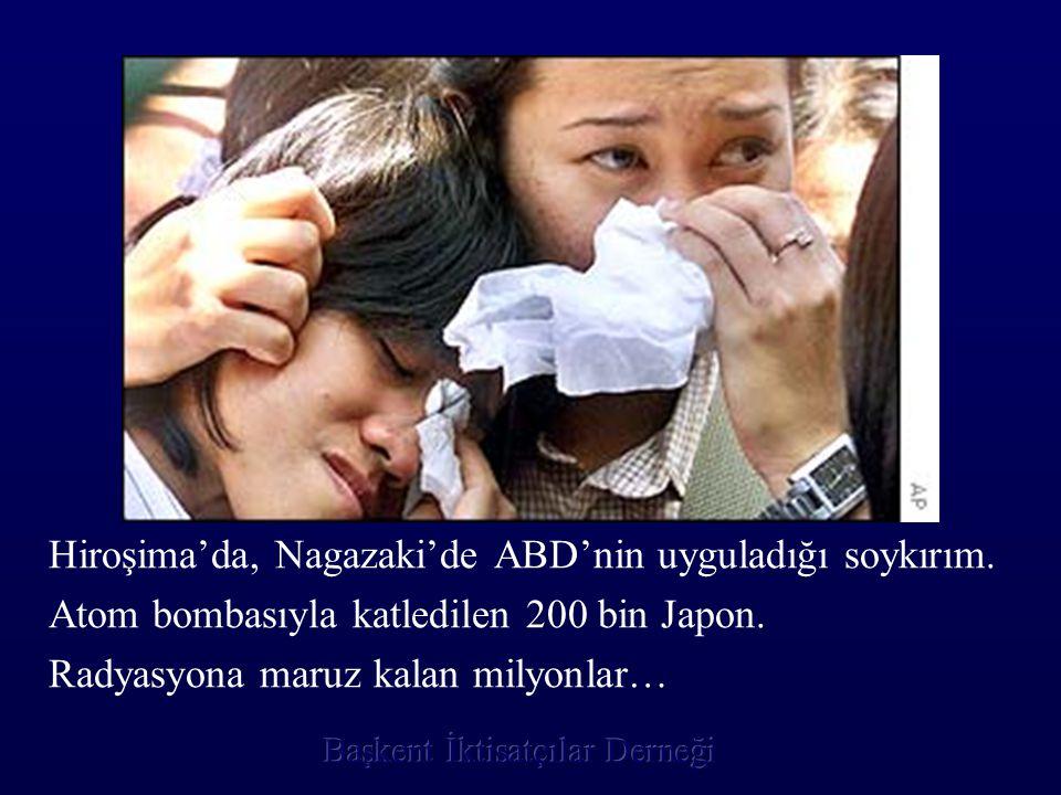 Hiroşima'da, Nagazaki'de ABD'nin uyguladığı soykırım. Atom bombasıyla katledilen 200 bin Japon. Radyasyona maruz kalan milyonlar…