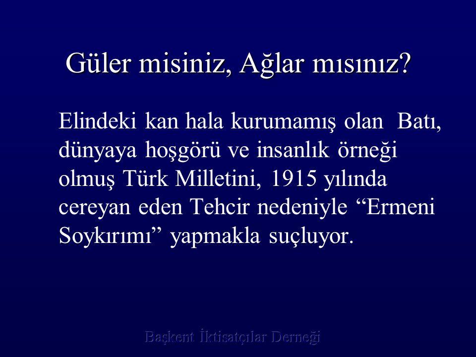 Güler misiniz, Ağlar mısınız? Elindeki kan hala kurumamış olan Batı, dünyaya hoşgörü ve insanlık örneği olmuş Türk Milletini, 1915 yılında cereyan ede