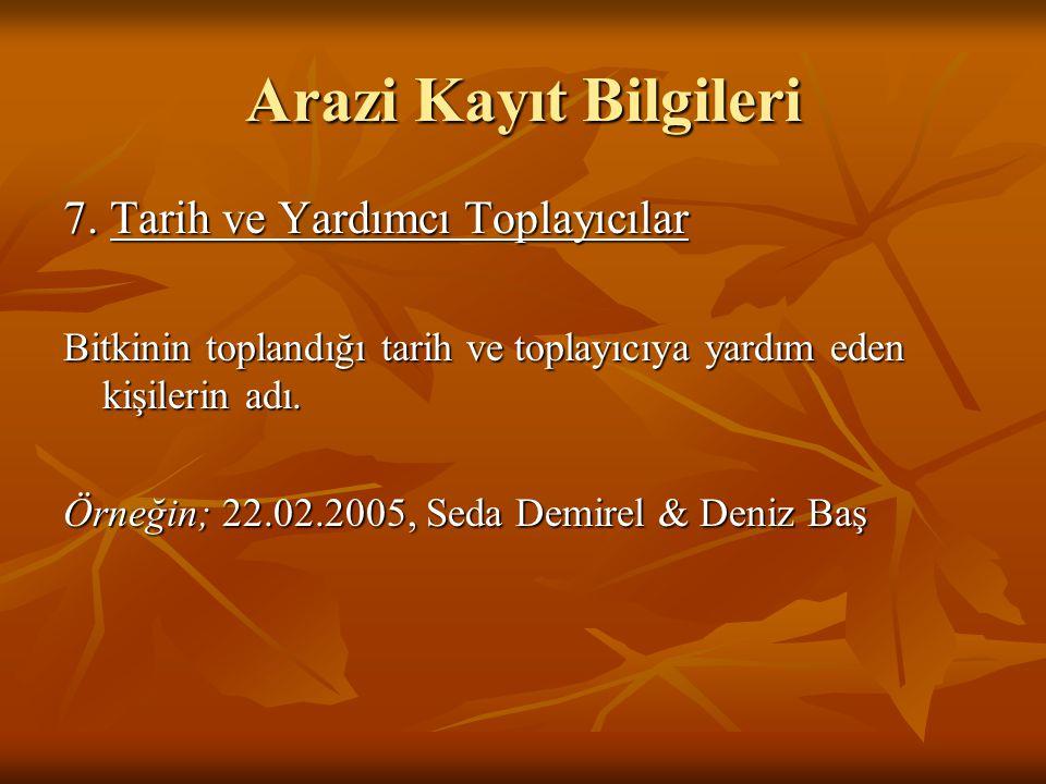 7. Tarih ve Yardımcı Toplayıcılar Bitkinin toplandığı tarih ve toplayıcıya yardım eden kişilerin adı. Örneğin; 22.02.2005, Seda Demirel & Deniz Baş Ar