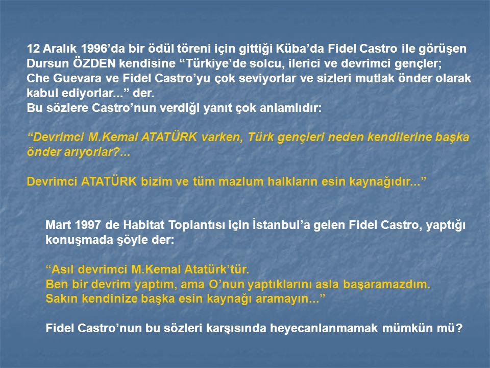 """12 Aralık 1996'da bir ödül töreni için gittiği Küba'da Fidel Castro ile görüşen Dursun ÖZDEN kendisine """"Türkiye'de solcu, ilerici ve devrimci gençler;"""
