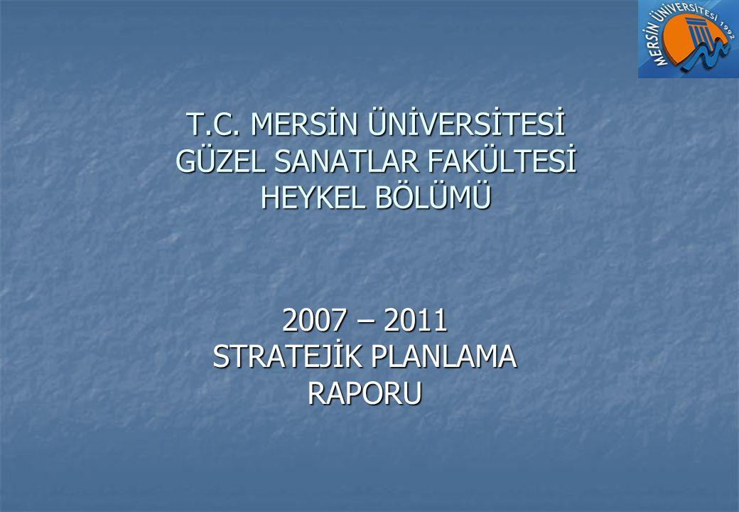 T.C. MERSİN ÜNİVERSİTESİ GÜZEL SANATLAR FAKÜLTESİ HEYKEL BÖLÜMÜ 2007 – 2011 STRATEJİK PLANLAMA RAPORU