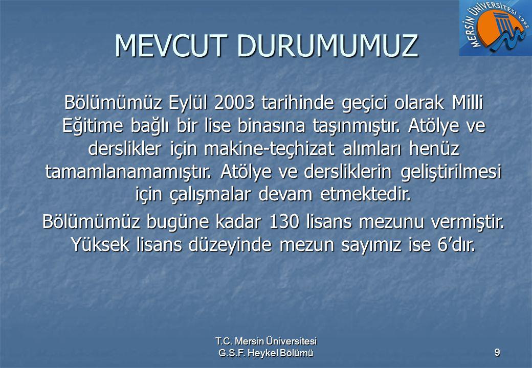 T.C. Mersin Üniversitesi G.S.F. Heykel Bölümü9 MEVCUT DURUMUMUZ Bölümümüz Eylül 2003 tarihinde geçici olarak Milli Eğitime bağlı bir lise binasına taş
