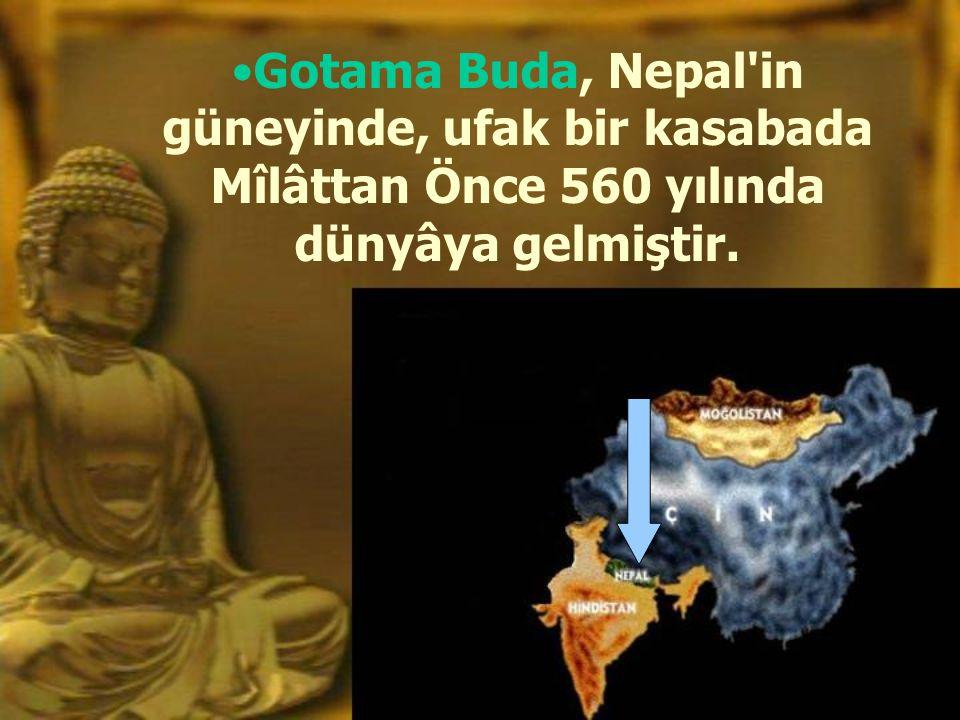 •Gotama Buda, Nepal in güneyinde, ufak bir kasabada Mîlâttan Önce 560 yılında dünyâya gelmiştir.