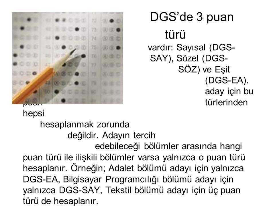 DGS'de 3 puan türü vardır: Sayısal (DGS- SAY), Sözel (DGS- SÖZ) ve Eşit Ağırlık (DGS-EA). Ancak bir aday için bu puan türlerinden hepsi hesaplanmak zo