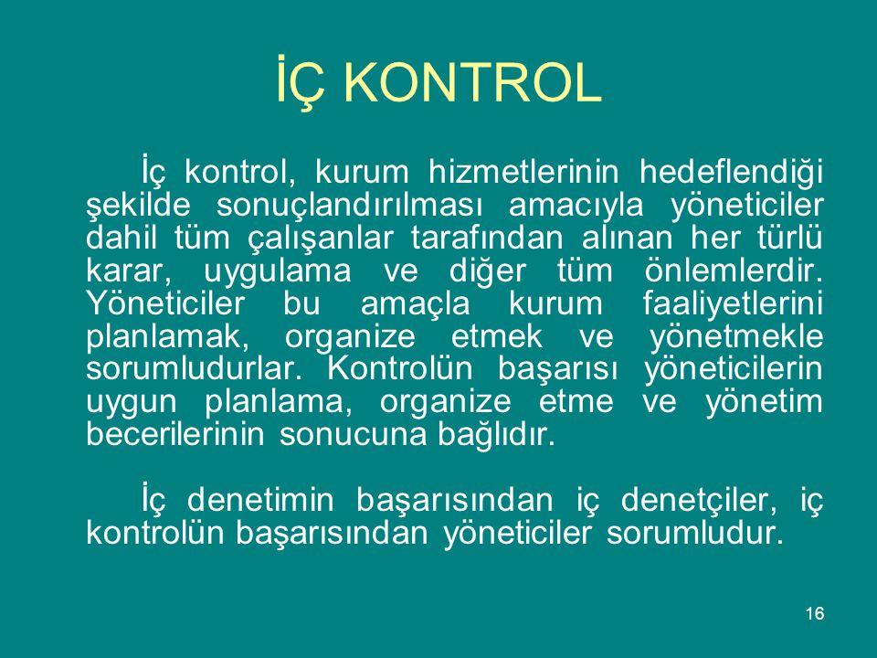 16 İÇ KONTROL İç kontrol, kurum hizmetlerinin hedeflendiği şekilde sonuçlandırılması amacıyla yöneticiler dahil tüm çalışanlar tarafından alınan her t