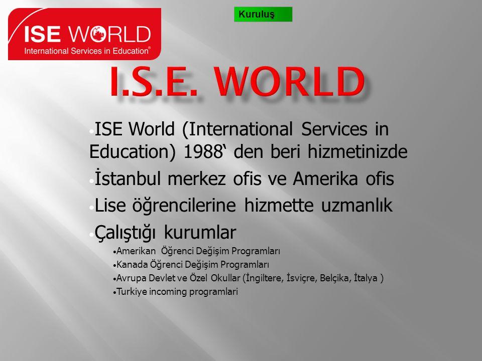 • ISE World (International Services in Education) 1988' den beri hizmetinizde • İstanbul merkez ofis ve Amerika ofis • Lise öğrencilerine hizmette uzmanlık • Çalıştığı kurumlar • Amerikan Öğrenci Değişim Programları • Kanada Öğrenci Değişim Programları • Avrupa Devlet ve Özel Okullar (İngiltere, İsviçre, Belçika, İtalya ) • Turkiye incoming programlari Kuruluş