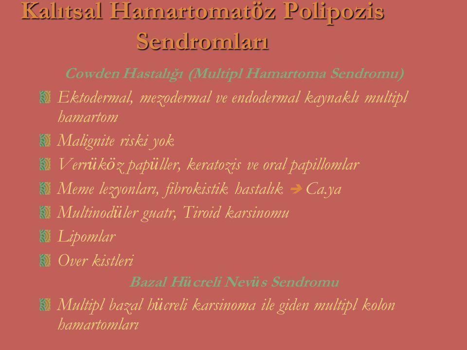 Kalıtsal Hamartomat ö z Polipozis Sendromları Cowden Hastalığı (Multipl Hamartoma Sendromu) Ektodermal, mezodermal ve endodermal kaynaklı multipl hama