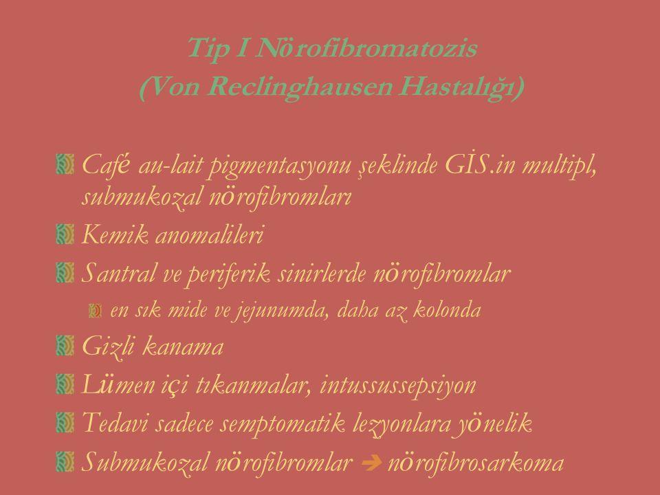 Tip I N ö rofibromatozis (Von Reclinghausen Hastalığı) Caf é au-lait pigmentasyonu şeklinde GİS.in multipl, submukozal n ö rofibromları Kemik anomalil