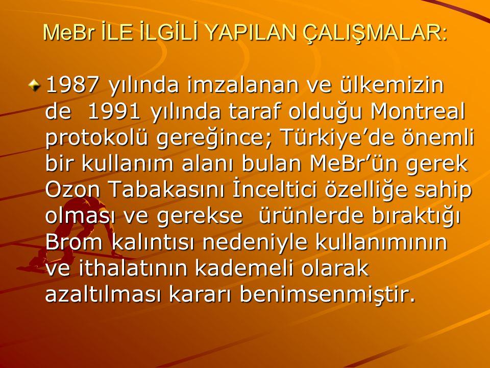 MeBr İLE İLGİLİ YAPILAN ÇALIŞMALAR: 1987 yılında imzalanan ve ülkemizin de 1991 yılında taraf olduğu Montreal protokolü gereğince; Türkiye'de önemli b