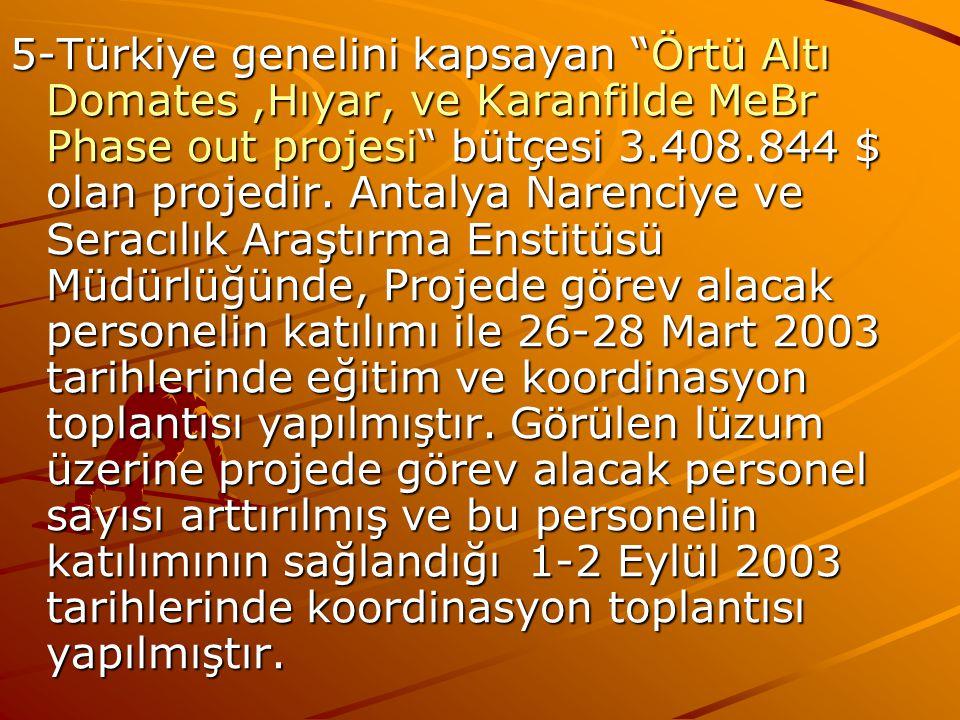 """5-Türkiye genelini kapsayan """"Örtü Altı Domates,Hıyar, ve Karanfilde MeBr Phase out projesi"""" bütçesi 3.408.844 $ olan projedir. Antalya Narenciye ve Se"""