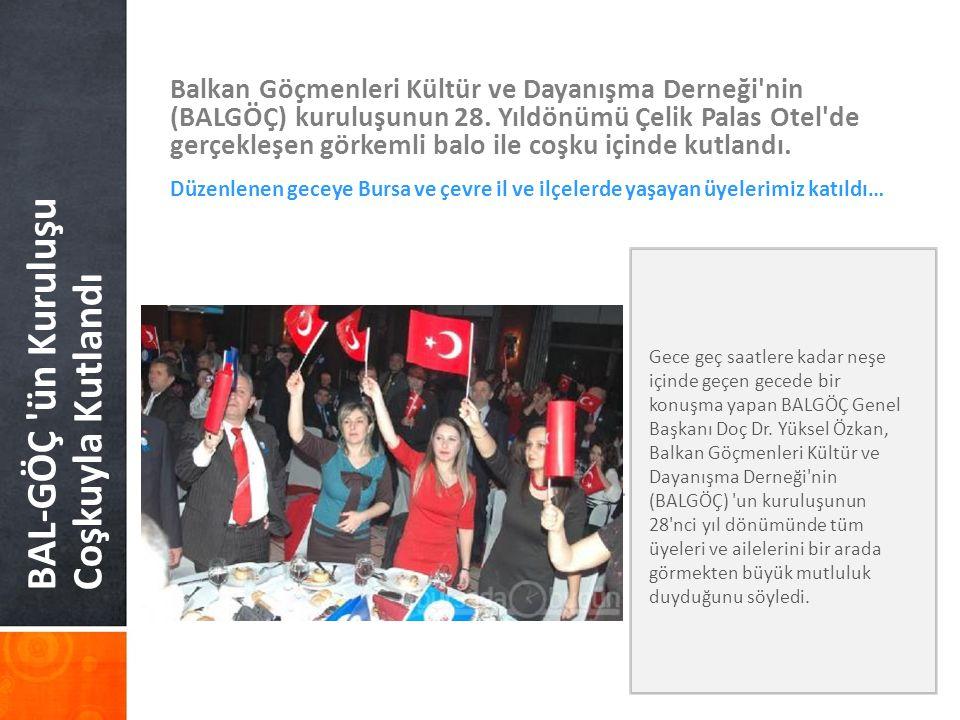 BAL-GÖÇ 'ün Kuruluşu Coşkuyla Kutlandı Balkan Göçmenleri Kültür ve Dayanışma Derneği'nin (BALGÖÇ) kuruluşunun 28. Yıldönümü Çelik Palas Otel'de gerçek