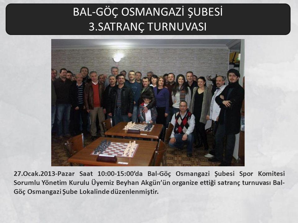 27.Ocak.2013-Pazar Saat 10:00-15:00'da Bal-Göç Osmangazi Şubesi Spor Komitesi Sorumlu Yönetim Kurulu Üyemiz Beyhan Akgün'ün organize ettiği satranç tu