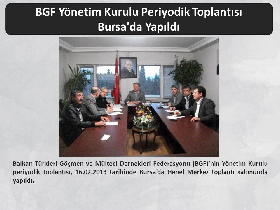 Balkan Türkleri Göçmen ve Mülteci Dernekleri Federasyonu (BGF)'nin Yönetim Kurulu periyodik toplantısı, 16.02.2013 tarihinde Bursa'da Genel Merkez top