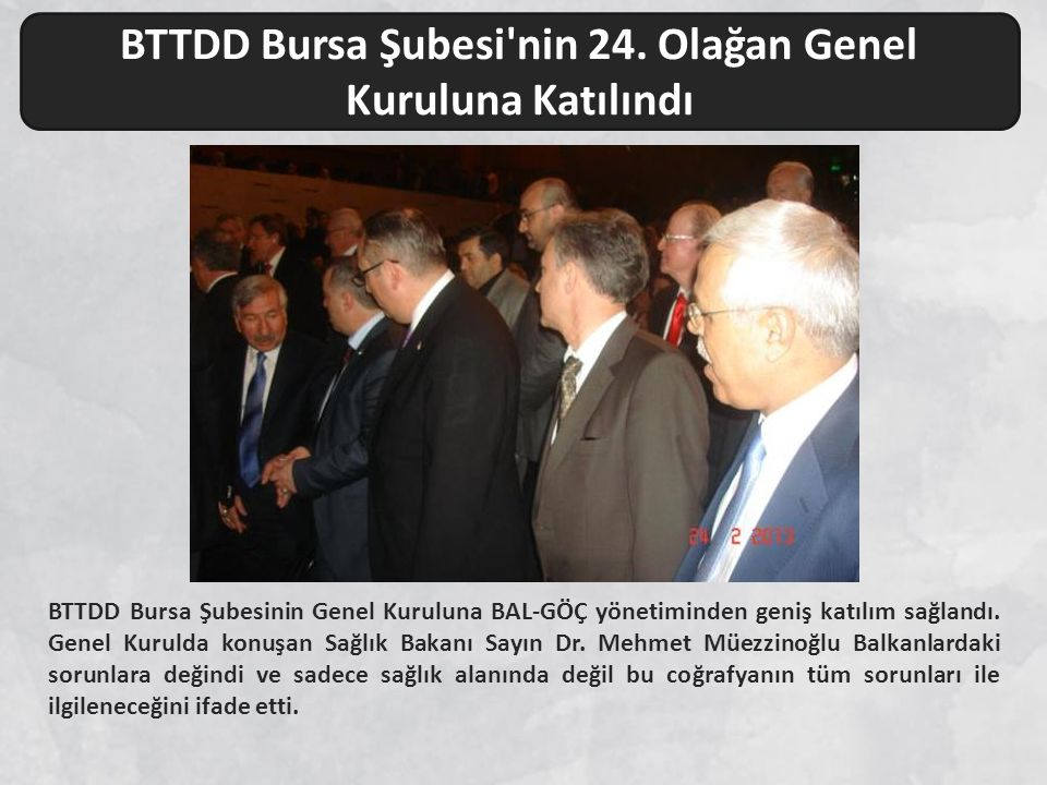 BTTDD Bursa Şubesinin Genel Kuruluna BAL-GÖÇ yönetiminden geniş katılım sağlandı. Genel Kurulda konuşan Sağlık Bakanı Sayın Dr. Mehmet Müezzinoğlu Bal