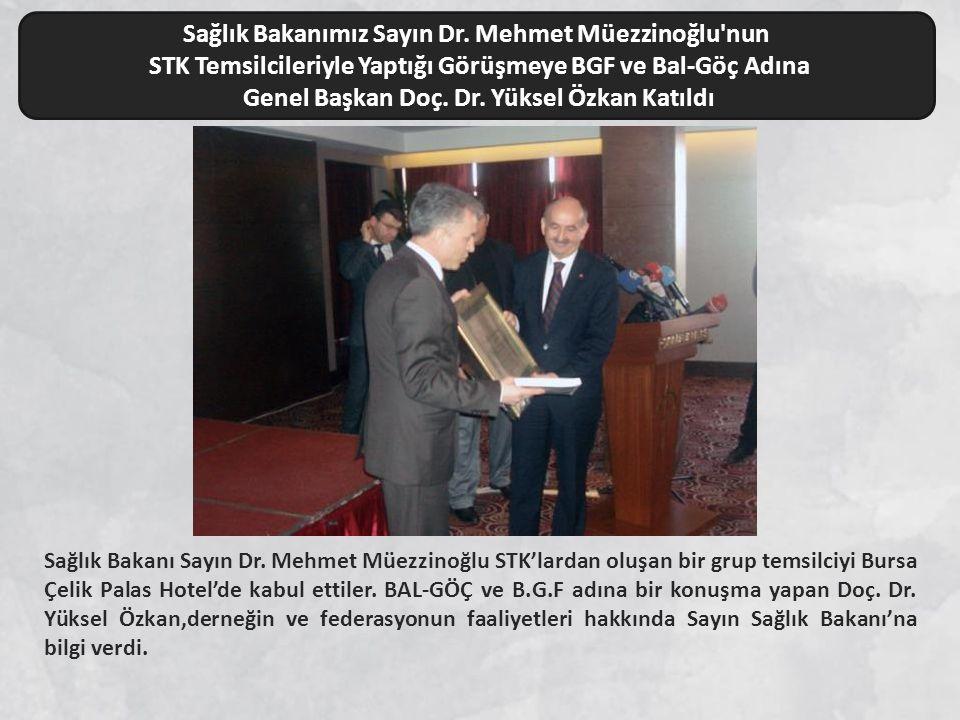 Sağlık Bakanı Sayın Dr. Mehmet Müezzinoğlu STK'lardan oluşan bir grup temsilciyi Bursa Çelik Palas Hotel'de kabul ettiler. BAL-GÖÇ ve B.G.F adına bir