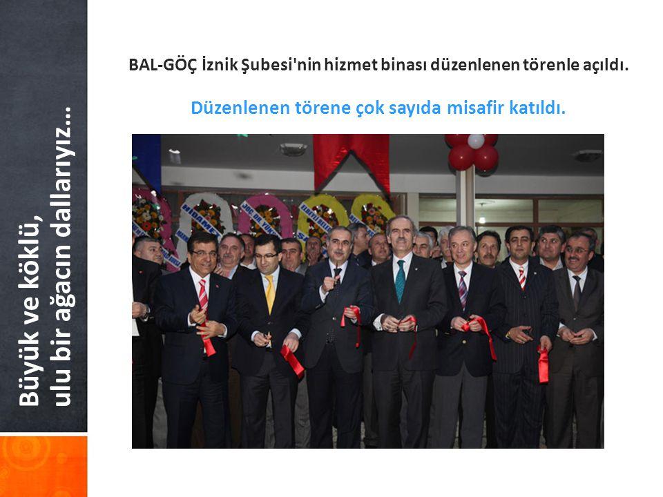 Büyük ve köklü, ulu bir ağacın dallarıyız… BAL-GÖÇ İznik Şubesi nin hizmet binası düzenlenen törenle açıldı.