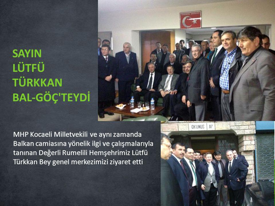 MHP Kocaeli Milletvekili ve aynı zamanda Balkan camiasına yönelik ilgi ve çalışmalarıyla tanınan Değerli Rumelili Hemşehrimiz Lütfü Türkkan Bey genel merkezimizi ziyaret etti SAYIN LÜTFÜ TÜRKKAN BAL-GÖÇ TEYDİ