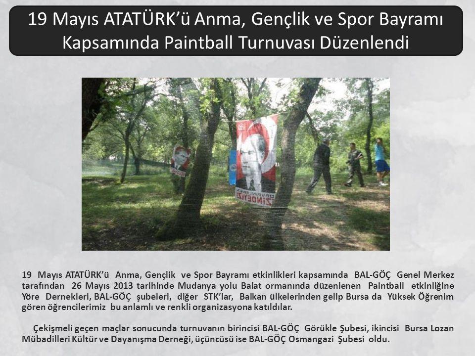 19 Mayıs ATATÜRK'ü Anma, Gençlik ve Spor Bayramı etkinlikleri kapsamında BAL-GÖÇ Genel Merkez tarafından 26 Mayıs 2013 tarihinde Mudanya yolu Balat ormanında düzenlenen Paintball etkinliğine Yöre Dernekleri, BAL-GÖÇ şubeleri, diğer STK'lar, Balkan ülkelerinden gelip Bursa da Yüksek Öğrenim gören öğrencilerimiz bu anlamlı ve renkli organizasyona katıldılar.