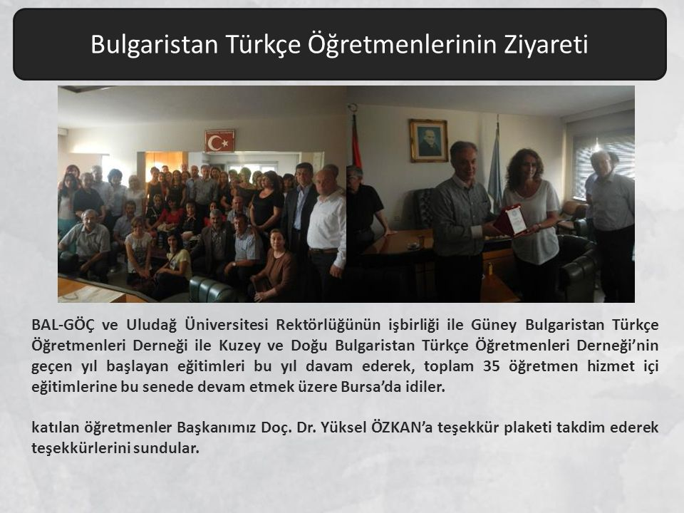 BAL-GÖÇ ve Uludağ Üniversitesi Rektörlüğünün işbirliği ile Güney Bulgaristan Türkçe Öğretmenleri Derneği ile Kuzey ve Doğu Bulgaristan Türkçe Öğretmenleri Derneği'nin geçen yıl başlayan eğitimleri bu yıl davam ederek, toplam 35 öğretmen hizmet içi eğitimlerine bu senede devam etmek üzere Bursa'da idiler.