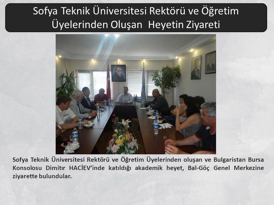 Sofya Teknik Üniversitesi Rektörü ve Öğretim Üyelerinden oluşan ve Bulgaristan Bursa Konsolosu Dimitır HACİEV'inde katıldığı akademik heyet, Bal-Göç Genel Merkezine ziyarette bulundular.