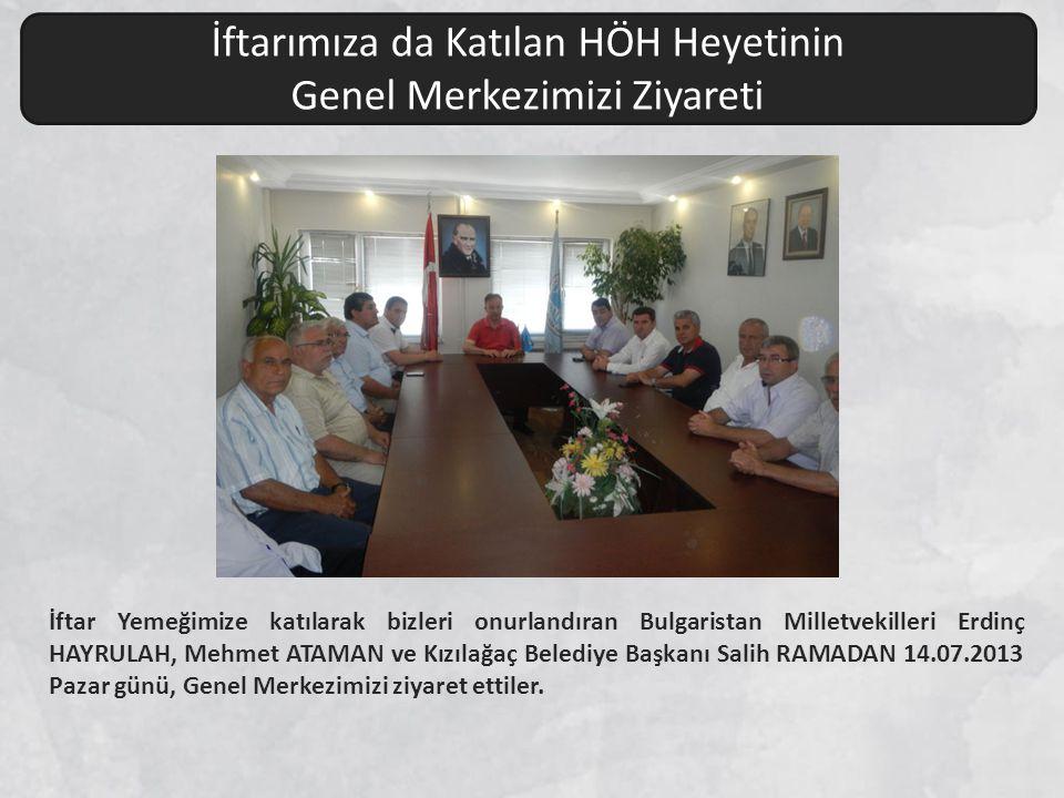 İftar Yemeğimize katılarak bizleri onurlandıran Bulgaristan Milletvekilleri Erdinç HAYRULAH, Mehmet ATAMAN ve Kızılağaç Belediye Başkanı Salih RAMADAN 14.07.2013 Pazar günü, Genel Merkezimizi ziyaret ettiler.