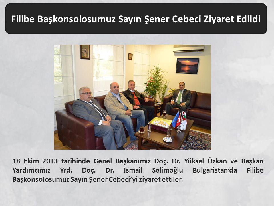 Filibe Başkonsolosumuz Sayın Şener Cebeci Ziyaret Edildi 18 Ekim 2013 tarihinde Genel Başkanımız Doç. Dr. Yüksel Özkan ve Başkan Yardımcımız Yrd. Doç.