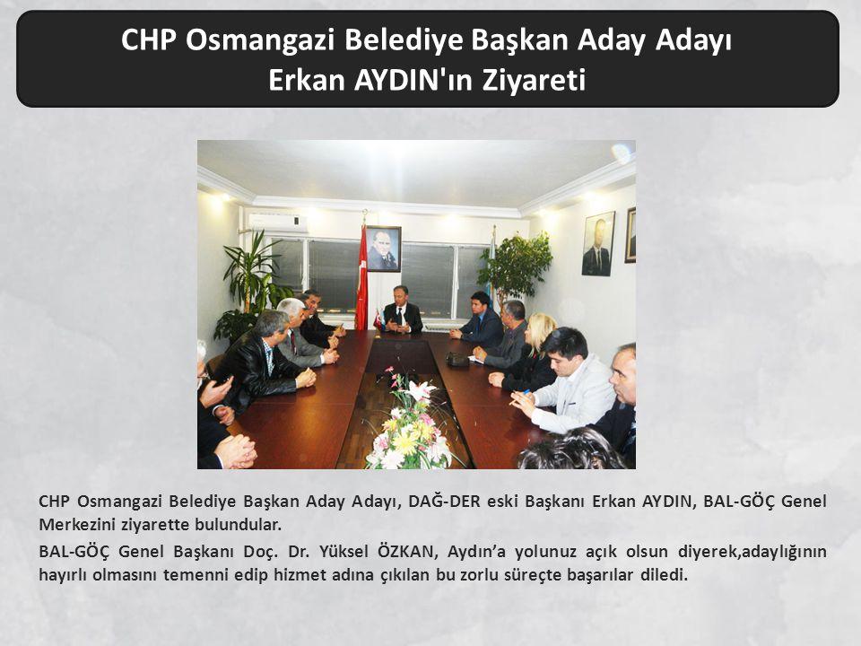 CHP Osmangazi Belediye Başkan Aday Adayı Erkan AYDIN ın Ziyareti CHP Osmangazi Belediye Başkan Aday Adayı, DAĞ-DER eski Başkanı Erkan AYDIN, BAL-GÖÇ Genel Merkezini ziyarette bulundular.