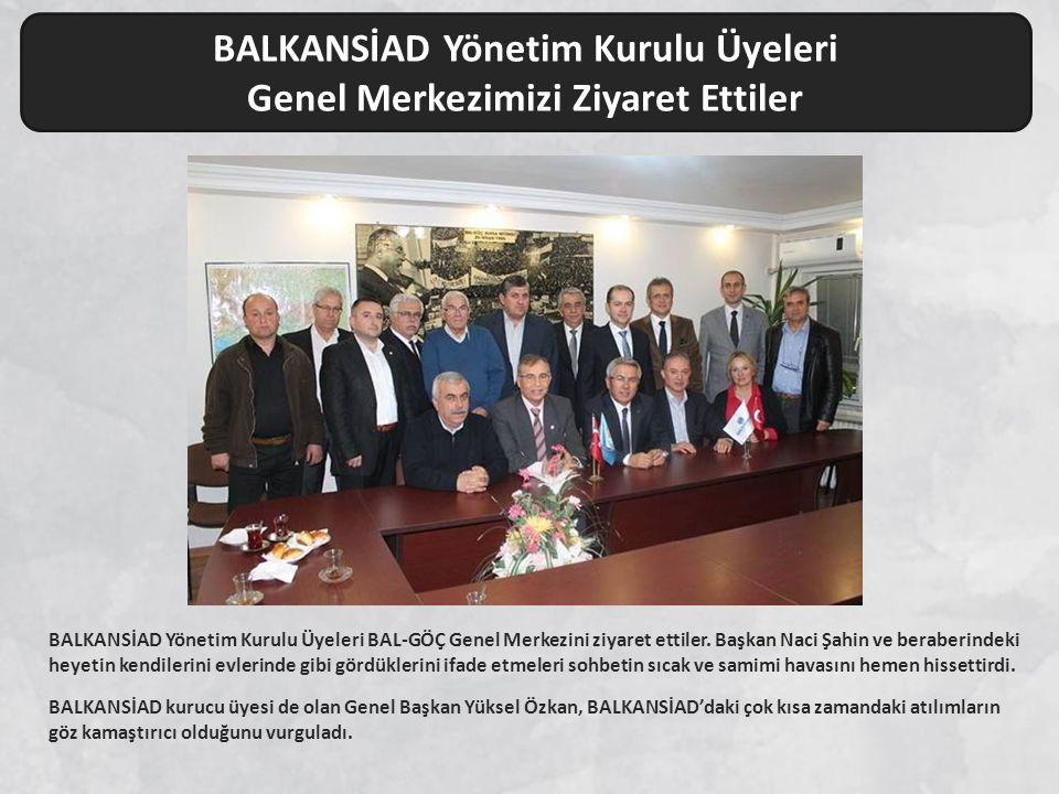 BALKANSİAD Yönetim Kurulu Üyeleri Genel Merkezimizi Ziyaret Ettiler BALKANSİAD Yönetim Kurulu Üyeleri BAL-GÖÇ Genel Merkezini ziyaret ettiler. Başkan