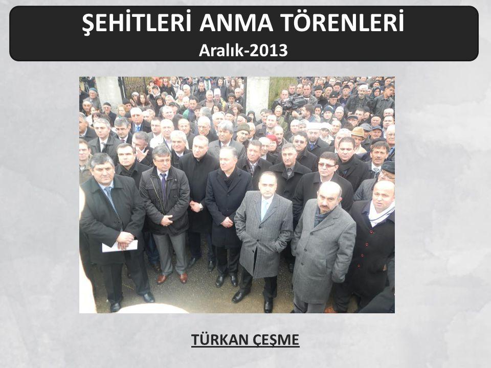 ŞEHİTLERİ ANMA TÖRENLERİ Aralık-2013 TÜRKAN ÇEŞME