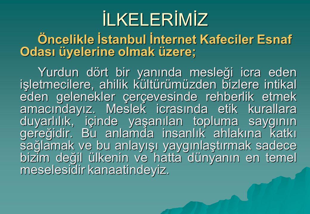 İLKELERİMİZ Öncelikle İstanbul İnternet Kafeciler Esnaf Odası üyelerine olmak üzere; Öncelikle İstanbul İnternet Kafeciler Esnaf Odası üyelerine olmak üzere; Yurdun dört bir yanında mesleği icra eden işletmecilere, ahilik kültürümüzden bizlere intikal eden gelenekler çerçevesinde rehberlik etmek amacındayız.
