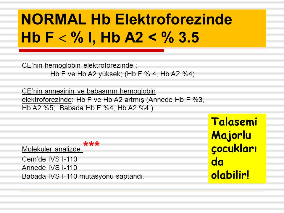 NORMAL Hb Elektroforezinde Hb F  % l, Hb A2 < % 3.5 CE'nin hemoglobin elektroforezinde : Hb F ve Hb A2 yüksek; (Hb F % 4, Hb A 2 %4) CE'nin annesinin ve babasının hemoglobin elektroforezinde: Hb F ve Hb A2 artmış (Annede Hb F %3, Hb A2 %5; Babada Hb F %4, Hb A2 %4 ) Moleküler analizde *** Cem'de IVS I-110 Annede IVS I-110 Babada IVS I-110 mutasyonu saptandı.