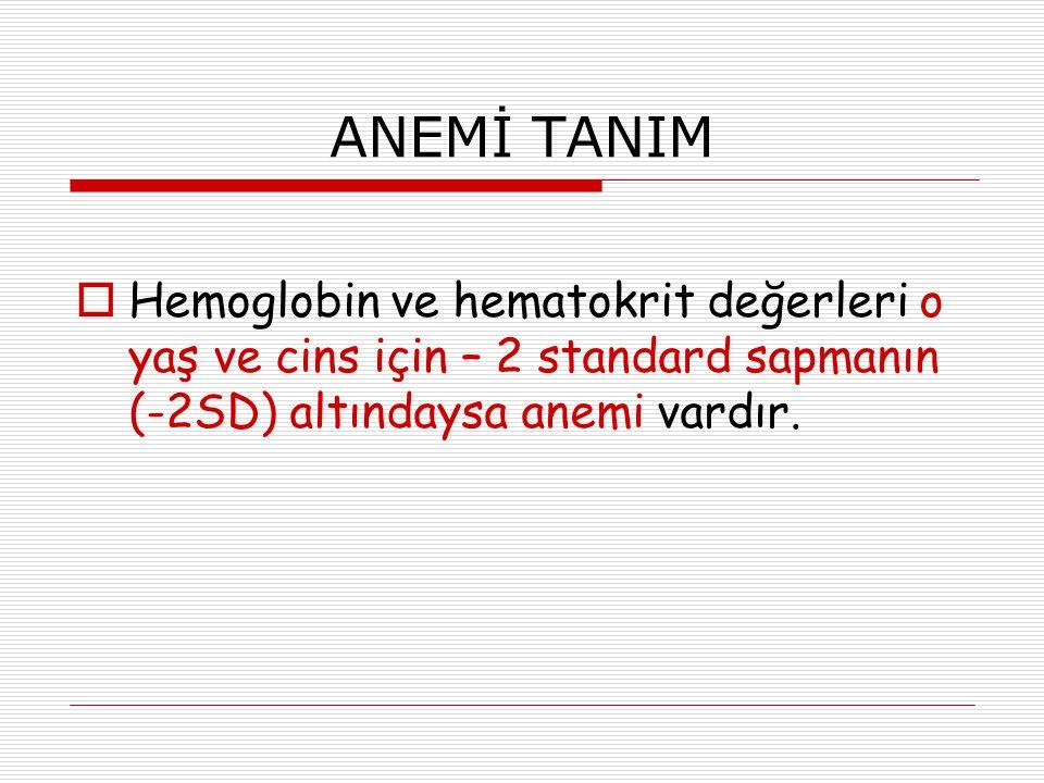 ANEMİ TANIM  Hemoglobin ve hematokrit değerleri o yaş ve cins için – 2 standard sapmanın (-2SD) altındaysa anemi vardır.