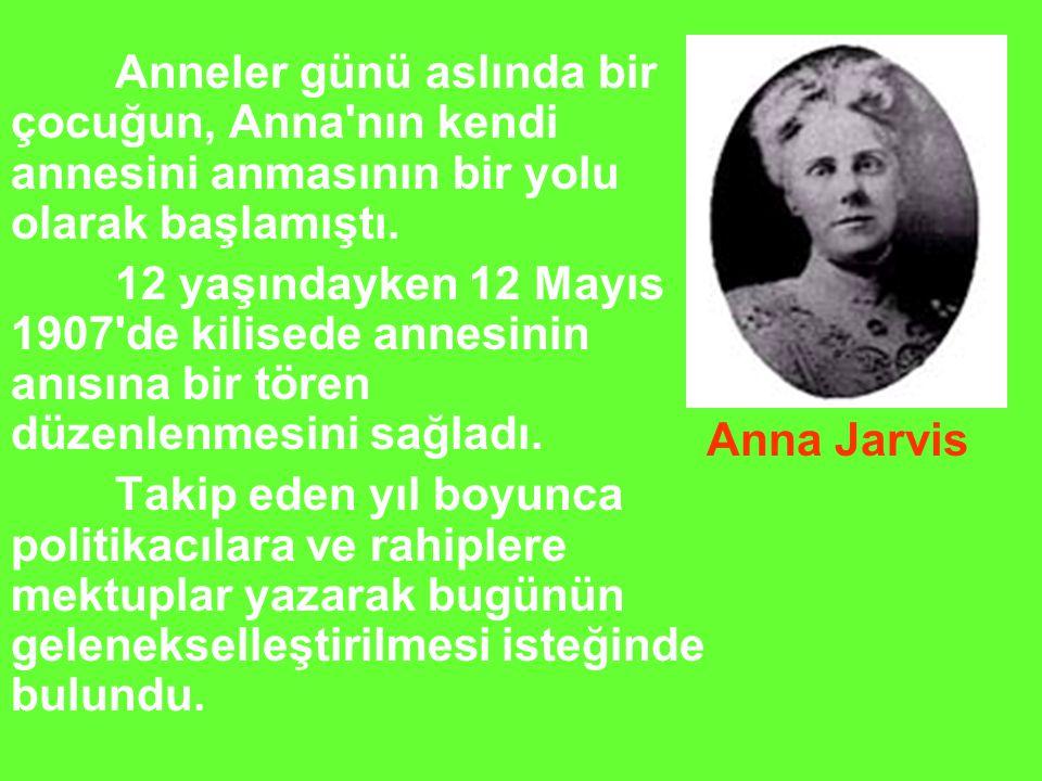 Anneler günü aslında bir çocuğun, Anna nın kendi annesini anmasının bir yolu olarak başlamıştı.